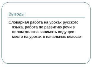 Выводы: Словарная работа на уроках русского языка, работа по развитию речи в