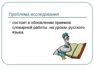 Проблема исследования состоит в обновлении приемов словарной работы на уроках