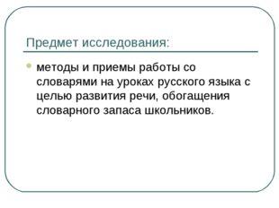 Предмет исследования: методы и приемы работы со словарями на уроках русского