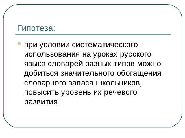 Гипотеза: при условии систематического использования на уроках русского языка...