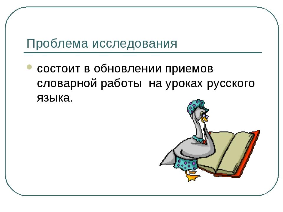 Проблема исследования состоит в обновлении приемов словарной работы на уроках...