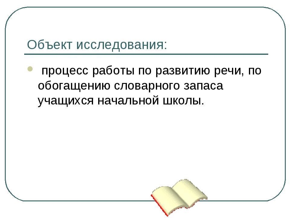 Объект исследования: процесс работы по развитию речи, по обогащению словарног...