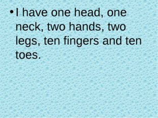 I have one head, one neck, two hands, two legs, ten fingers and ten toes.
