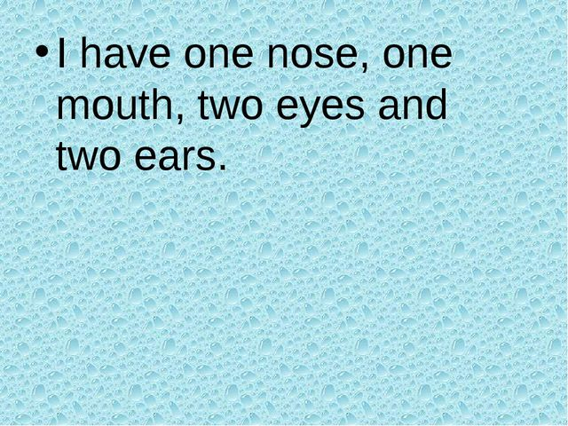 I have one nose, one mouth, two eyes and two ears.