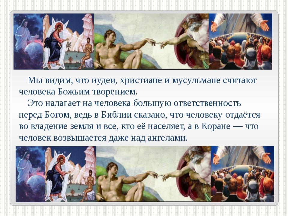 Мывидим, что иудеи, христиане имусульмане считают человека Божьим творением...