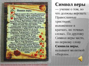 Символ веры — учение о том, во что должны веровать Православные христиане, из