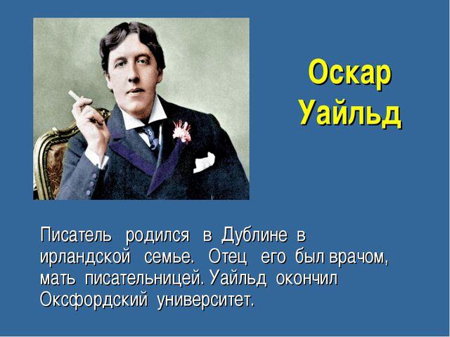 Оскар Уайльд Писатель родился в Дублине в ирландской семье. Отец его был врач...