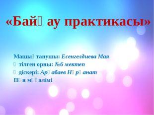 «Байқау практикасы» Машықтанушы: Есенгелдиева Мая Өтілген орны: №6 мектеп Әд
