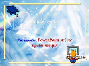 Тақырыбы: PowerPoint және презентация Ашық сабақ