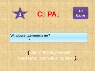 Windows- дегеніміз не? (Ож, операционная система, operation system). 10 балл