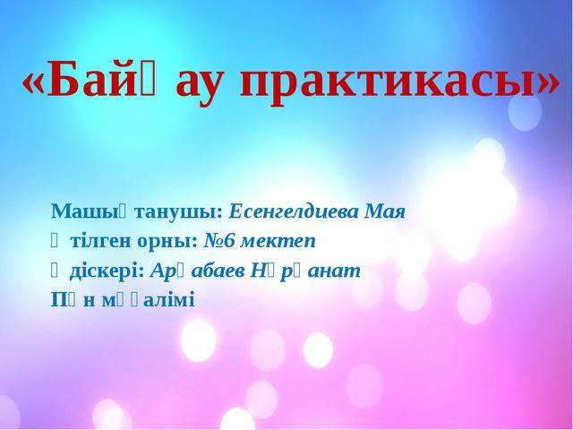 «Байқау практикасы» Машықтанушы: Есенгелдиева Мая Өтілген орны: №6 мектеп Әд...
