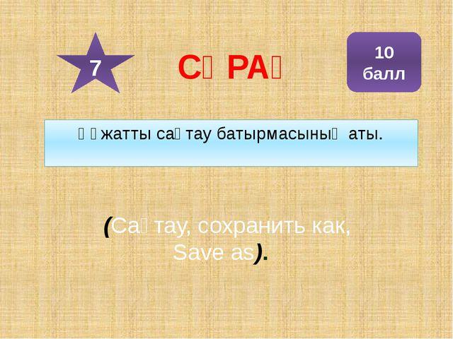 Құжатты сақтау батырмасының аты. (Сақтау, сохранить как, Save as). 10 балл 7...