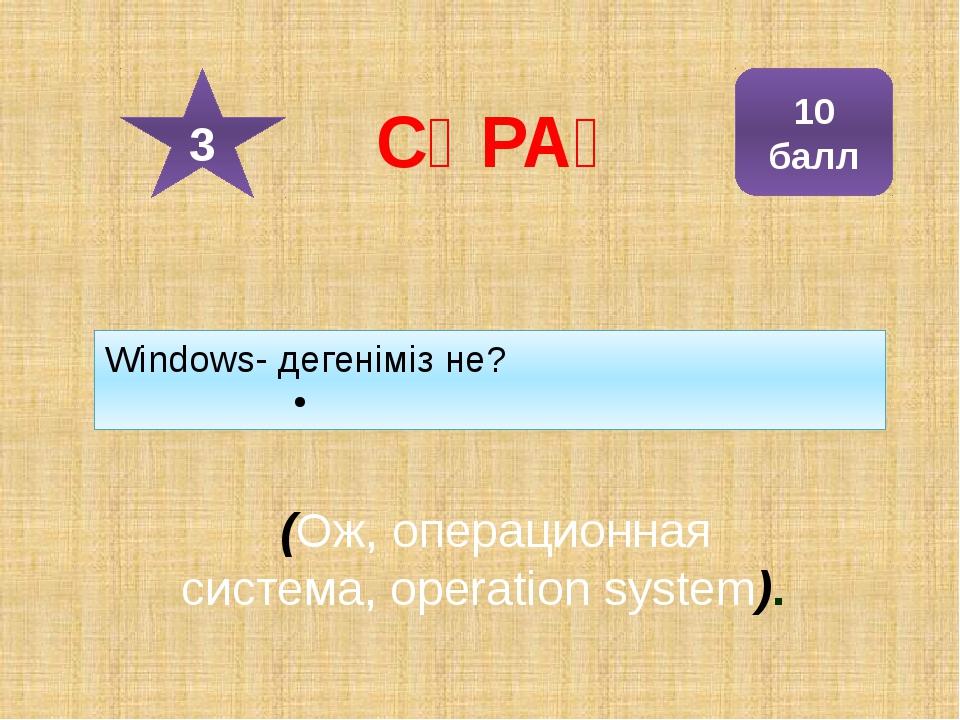Windows- дегеніміз не? (Ож, операционная система, operation system). 10 балл...
