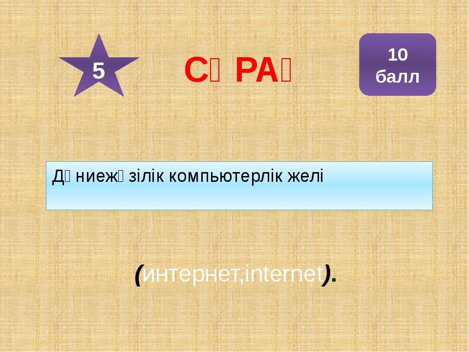 Дүниежүзілік компьютерлік желі (интернет,internet). 10 балл 5 СҰРАҚ