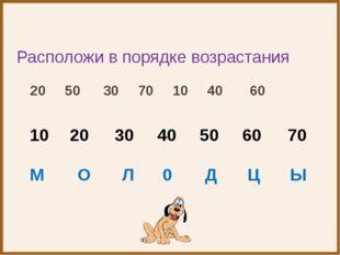 Расположи в порядке возрастания 20 50 30 70 10 40 60 10 М 20 О 30 40 50 60 7