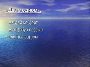 «Два в одном». мя(.)ай ко(.)орт мух(.)рбуз пе(.)ыр сло(.)ос са(.)ом