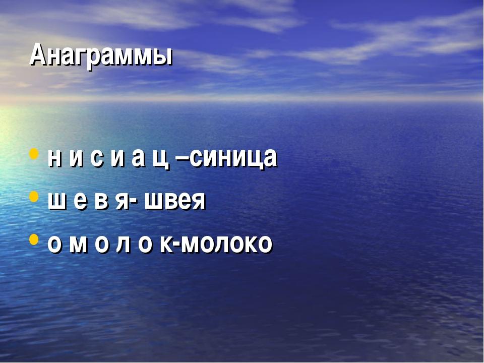 Анаграммы н и с и а ц –синица ш е в я- швея о м о л о к-молоко