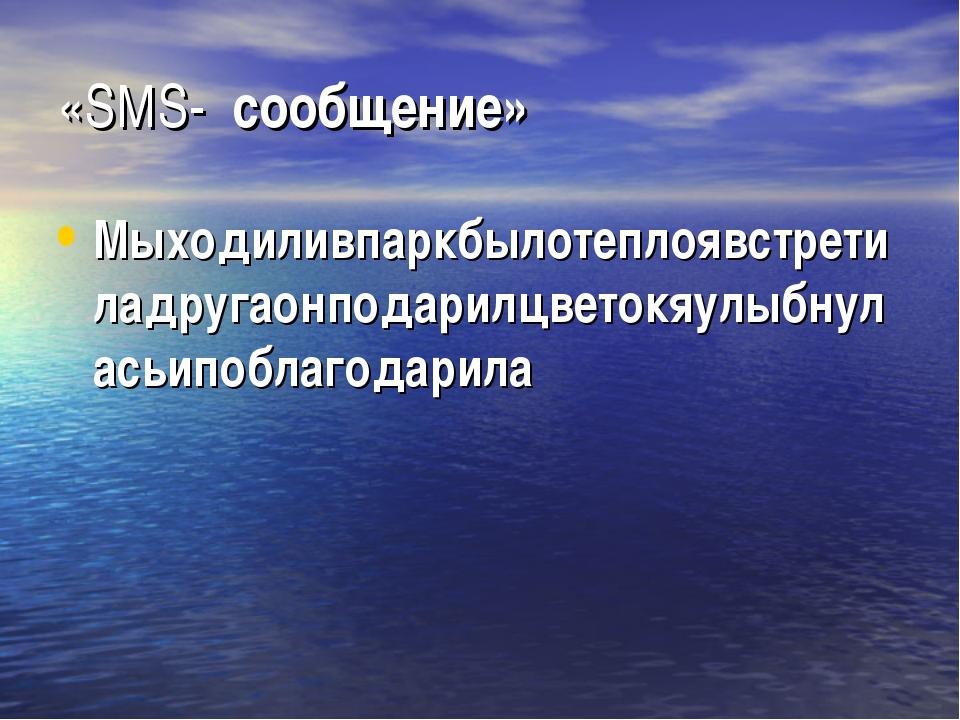 «SМS- сообщение» Мыходиливпаркбылотеплоявстретиладругаонподарилцветокяулыбнул...