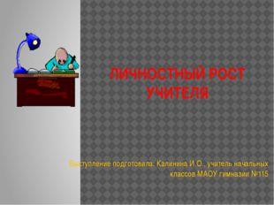 ЛИЧНОСТНЫЙ РОСТ УЧИТЕЛЯ Выступление подготовила: Калинина И.О., учитель начал