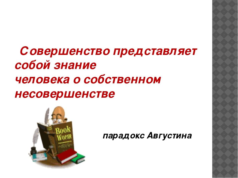Совершенство представляет собой знание человека о собственном несовершенстве...