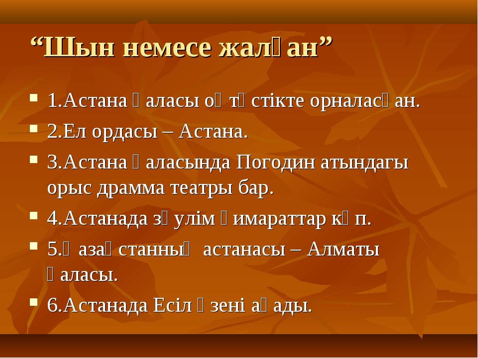"""""""Шын немесе жалған"""" 1.Астана қаласы оңтүстікте орналасқан. 2.Ел ордасы – Аста..."""
