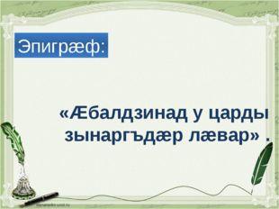 «Æбалдзинад у царды зынаргъдæр лæвар» . Эпигрæф: