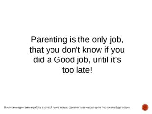 Parenting is the only job, that you don't know if you did a Good job, until i