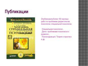 Публикации Опубликовала более 150 научных работ по проблемам дефектологии, пс