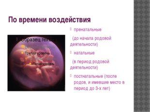 По времени воздействия пренатальные (до начала родовой деятельности) натальны