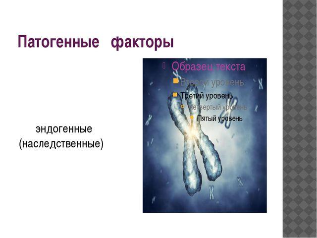 Патогенные факторы эндогенные (наследственные)