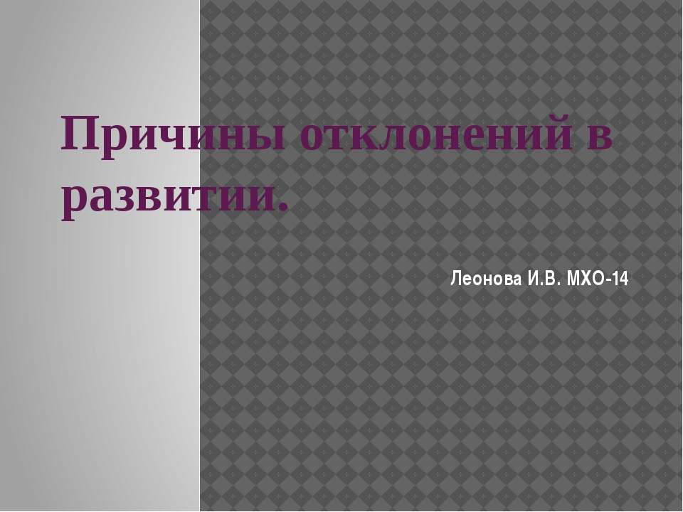 Причины отклонений в развитии. Леонова И.В. МХО-14