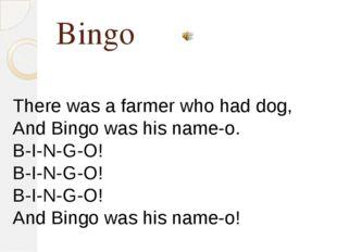 Bingo There was a farmer who had dog, And Bingo was his name-o. B-I-N-G-O! B-