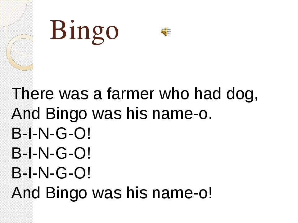 Bingo There was a farmer who had dog, And Bingo was his name-o. B-I-N-G-O! B-...