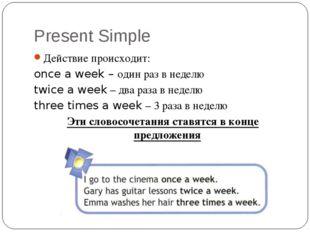 Present Simple Действие происходит: once a week – один раз в неделю twice a w