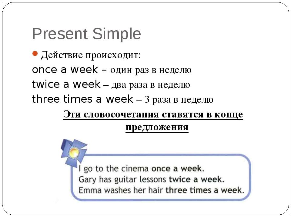 Present Simple Действие происходит: once a week – один раз в неделю twice a w...