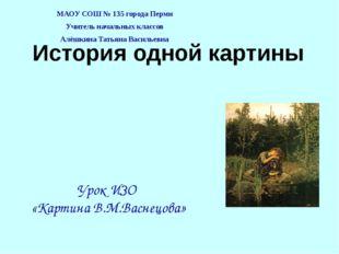История одной картины МАОУ СОШ № 135 города Перми Учитель начальных классов А