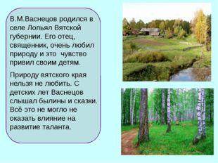 В.М.Васнецов родился в селе Лопьял Вятской губернии. Его отец, священник, оч