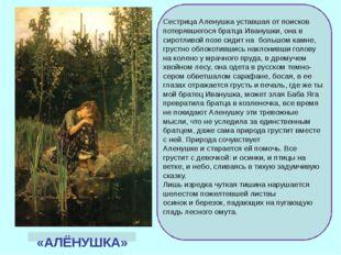 «АЛЁНУШКА» Сестрица Аленушка уставшая от поисков потерявшегося братца Ивануш