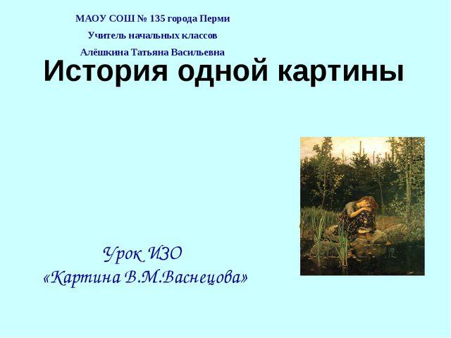 История одной картины МАОУ СОШ № 135 города Перми Учитель начальных классов А...