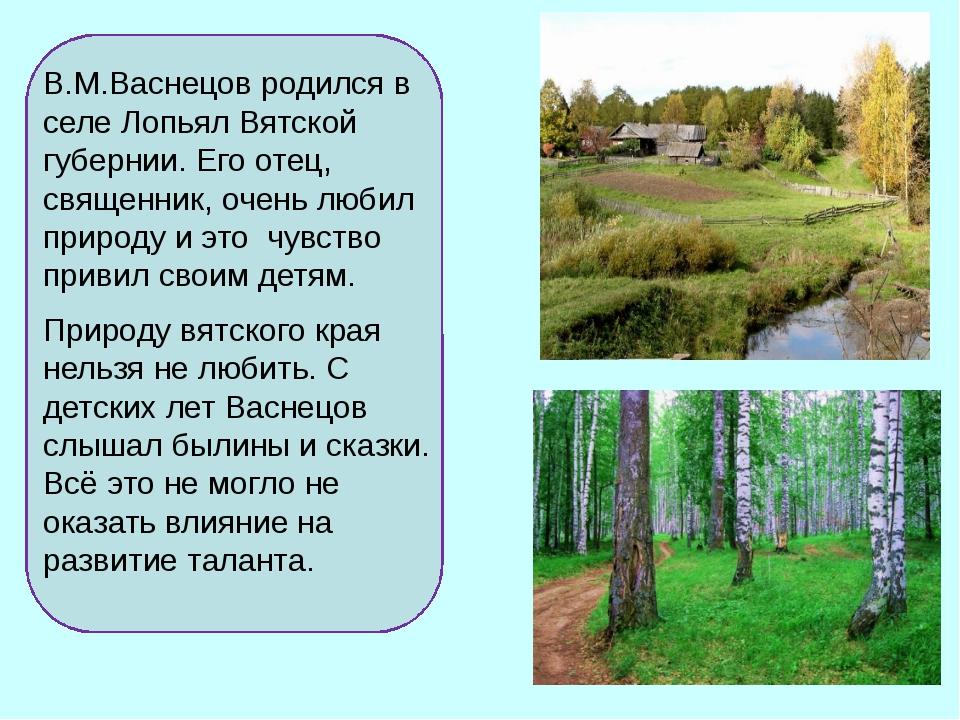 В.М.Васнецов родился в селе Лопьял Вятской губернии. Его отец, священник, оч...