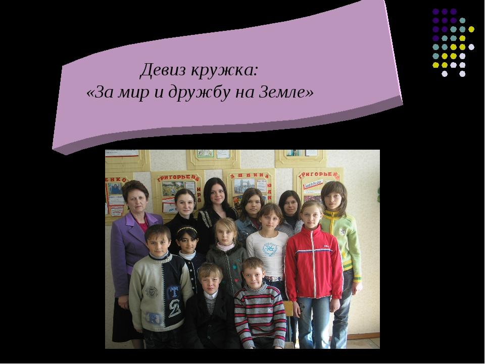 Девиз кружка: «За мир и дружбу на Земле»