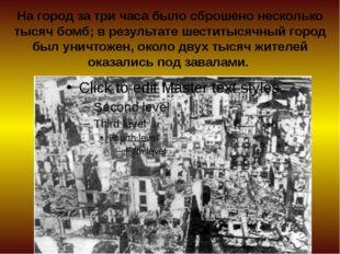 На город за три часа было сброшено несколько тысяч бомб; в результате шеститы