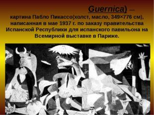 «Герни́ка»(исп. Guernica)— картина Пабло Пикассо(холст, масло, 349×776см),
