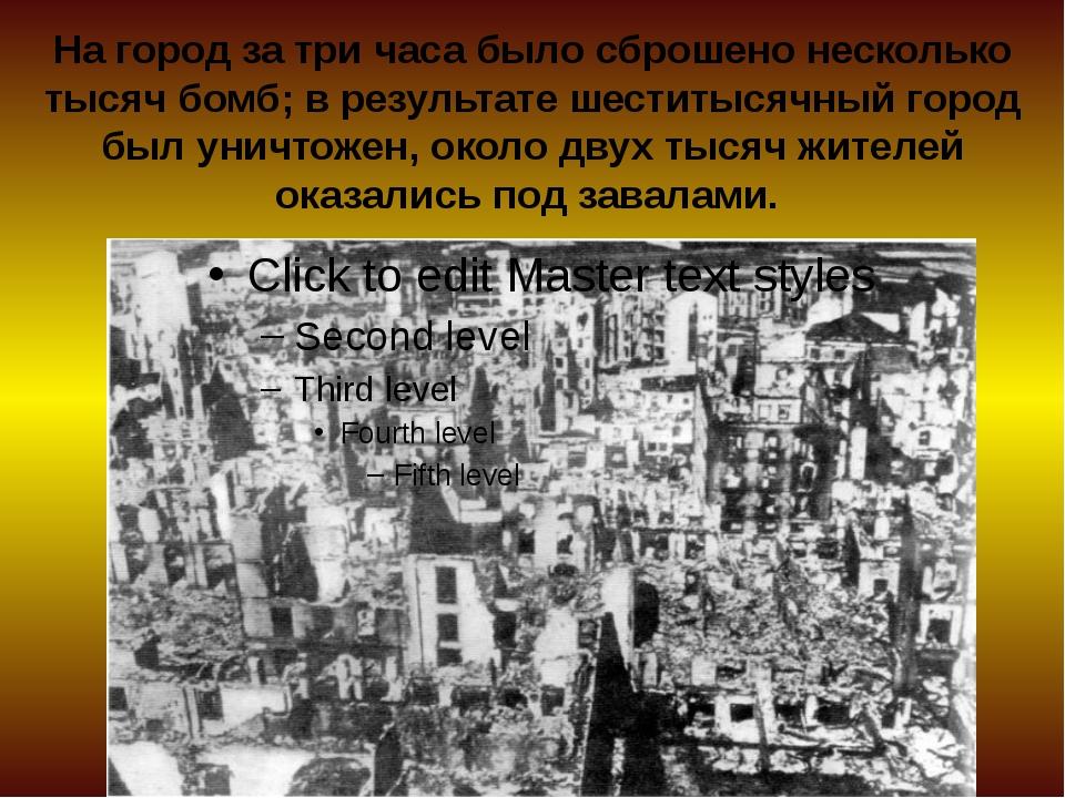 На город за три часа было сброшено несколько тысяч бомб; в результате шеститы...