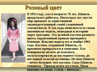 Розовый цвет В 1953 году, уже в возрасте 70 лет, Шанель продолжает работать.