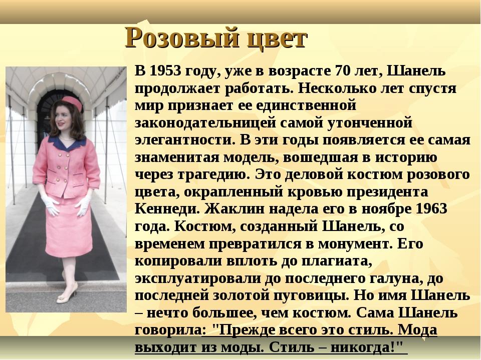 Розовый цвет В 1953 году, уже в возрасте 70 лет, Шанель продолжает работать....