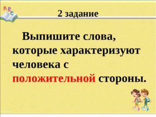2 задание Выпишите слова, которые характеризуют человека с положительной стор