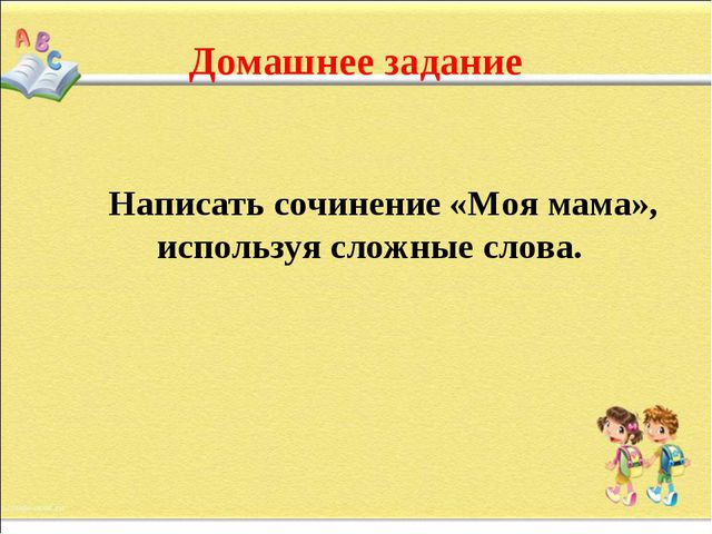 Домашнее задание Написать сочинение «Моя мама», используя сложные слова.
