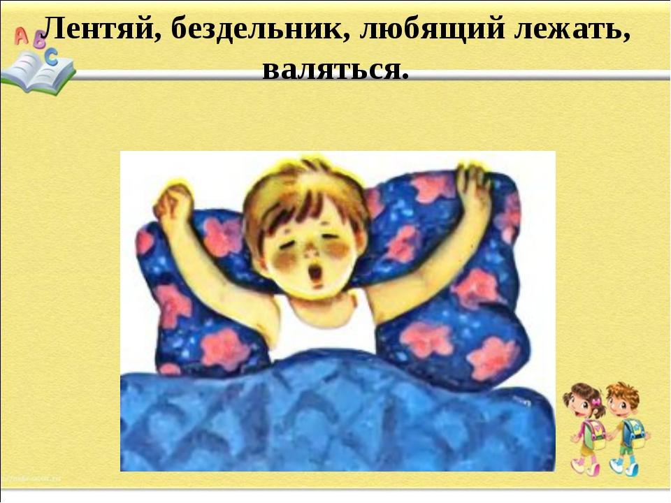 Лентяй, бездельник, любящий лежать, валяться.
