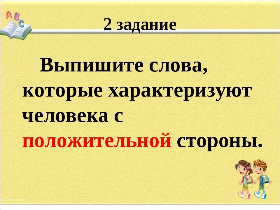 2 задание Выпишите слова, которые характеризуют человека с положительной стор...